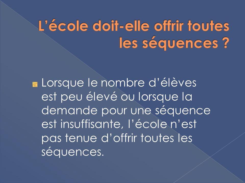 Lorsque le nombre délèves est peu élevé ou lorsque la demande pour une séquence est insuffisante, lécole nest pas tenue doffrir toutes les séquences.