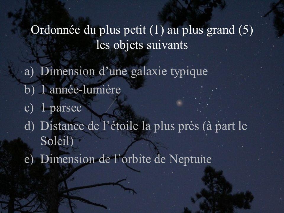 Ordonnée du plus petit (1) au plus grand (5) les objets suivants a)Dimension dune galaxie typique b)1 année-lumière c)1 parsec d)Distance de létoile la plus près (à part le Soleil) e)Dimension de lorbite de Neptune