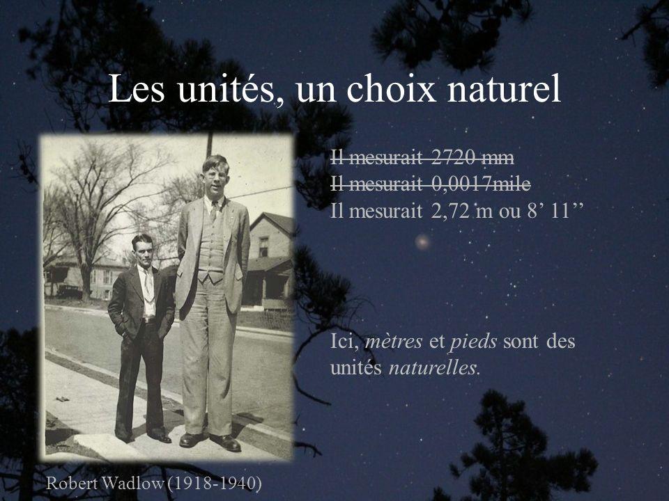 Les unités, un choix naturel Robert Wadlow (1918-1940) Il mesurait 2720 mm Il mesurait 0,0017mile Il mesurait 2,72 m ou 8 11 Ici, mètres et pieds sont des unités naturelles.