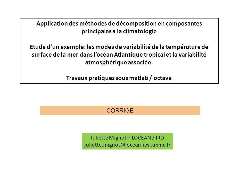 Application des méthodes de décomposition en composantes principales à la climatologie Etude dun exemple: les modes de variabilité de la température de surface de la mer dans locéan Atlantique tropical et la variabilité atmosphérique associée.