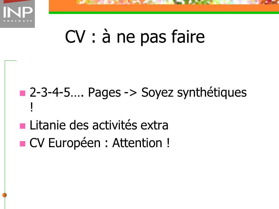 CV : à ne pas faire 2-3-4-5…. Pages -> Soyez synthétiques ! Litanie des activités extra CV Européen : Attention !