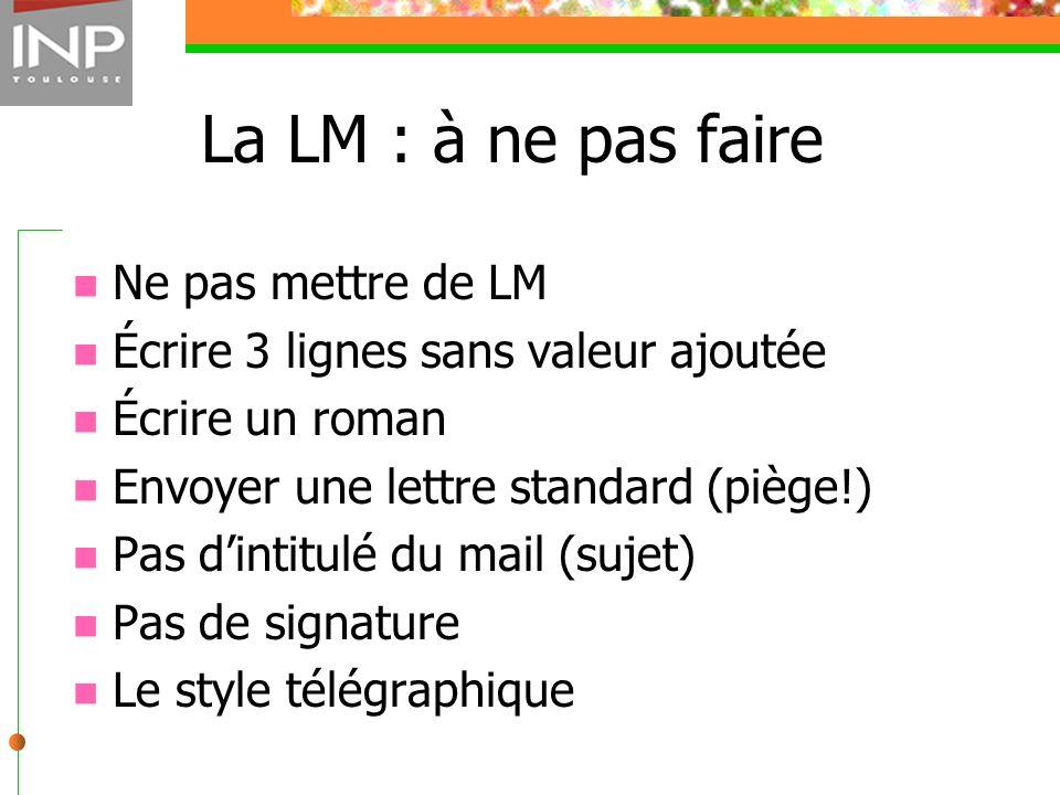 La LM : à ne pas faire Ne pas mettre de LM Écrire 3 lignes sans valeur ajoutée Écrire un roman Envoyer une lettre standard (piège!) Pas dintitulé du m