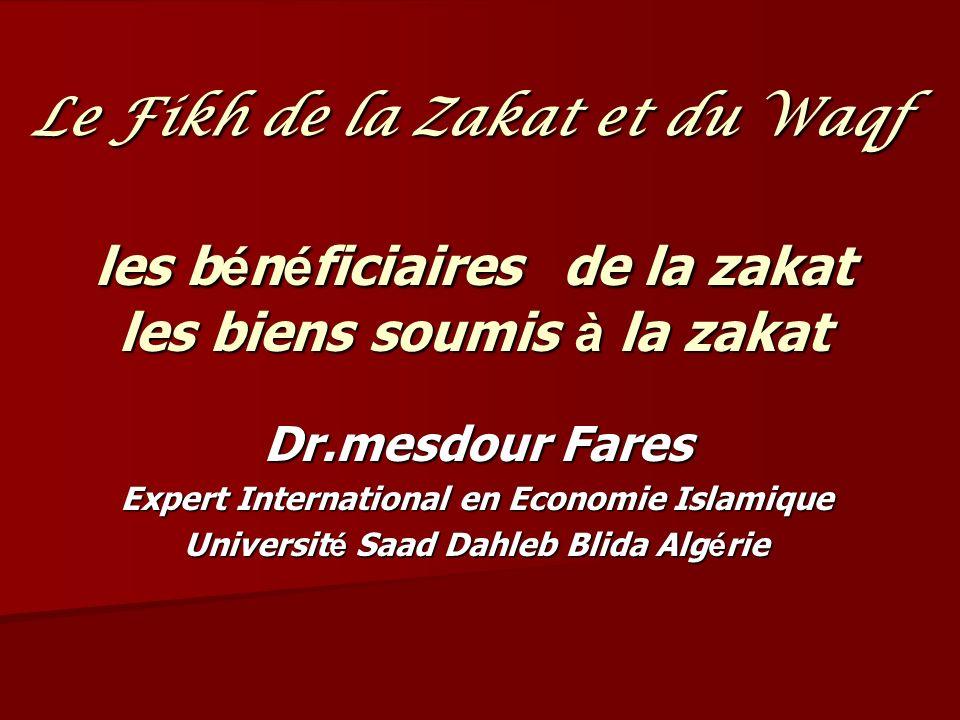 les b é n é ficiaires de la zakat les biens soumis à la zakat Dr.mesdour Fares Expert International en Economie Islamique Universit é Saad Dahleb Blida Alg é rie Le Fikh de la Zakat et du Waqf