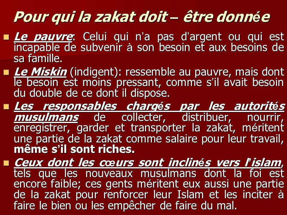 Pour qui la zakat doit – être donn é e Le pauvre: Celui qui n a pas d argent ou qui est incapable de subvenir à son besoin et aux besoins de sa famille.