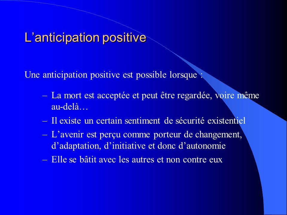 Lanticipation positive Une anticipation positive est possible lorsque : –La mort est acceptée et peut être regardée, voire même au-delà… –Il existe un