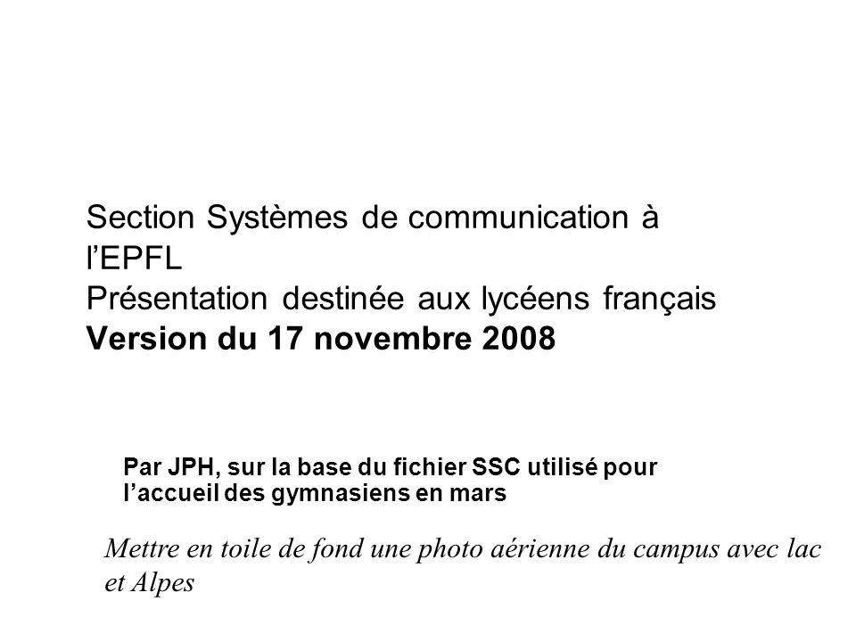 Section Systèmes de communication à lEPFL Présentation destinée aux lycéens français Version du 17 novembre 2008 Par JPH, sur la base du fichier SSC utilisé pour laccueil des gymnasiens en mars Mettre en toile de fond une photo aérienne du campus avec lac et Alpes