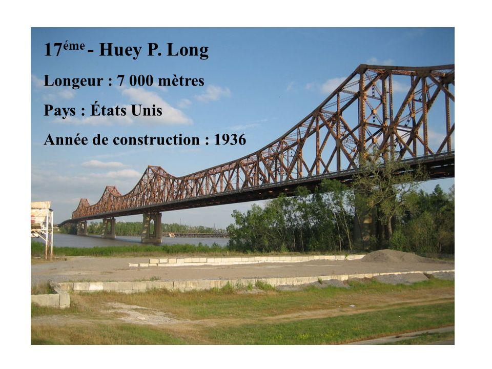 17 éme - Huey P. Long Longeur : 7 000 mètres Pays : États Unis Année de construction : 1936