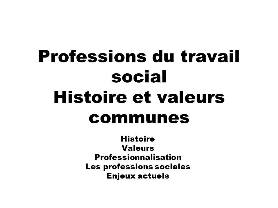 Professions du travail social Histoire et valeurs communes Histoire Valeurs Professionnalisation Les professions sociales Enjeux actuels