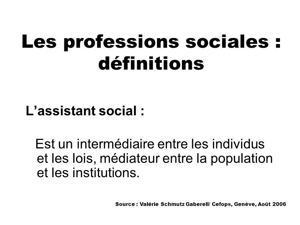 Les professions sociales : définitions Lassistant social : Est un intermédiaire entre les individus et les lois, médiateur entre la population et les