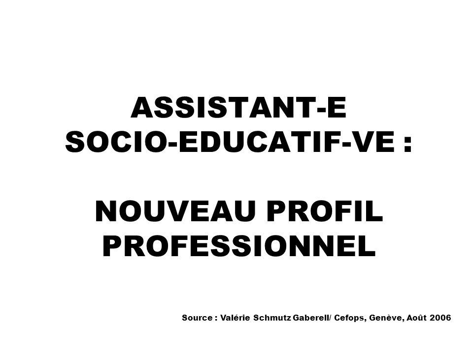 ASSISTANT-E SOCIO-EDUCATIF-VE : NOUVEAU PROFIL PROFESSIONNEL Source : Valérie Schmutz Gaberell/ Cefops, Genève, Août 2006