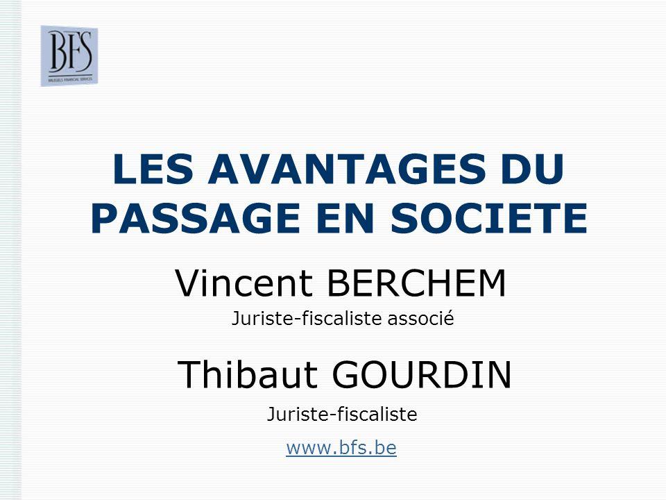 LES AVANTAGES DU PASSAGE EN SOCIETE Vincent BERCHEM Juriste-fiscaliste associé Thibaut GOURDIN Juriste-fiscaliste www.bfs.be