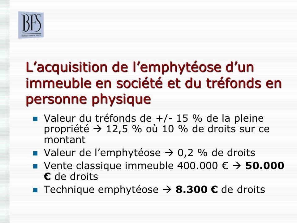 Lacquisition de lemphytéose dun immeuble en société et du tréfonds en personne physique Valeur du tréfonds de +/- 15 % de la pleine propriété 12,5 % o