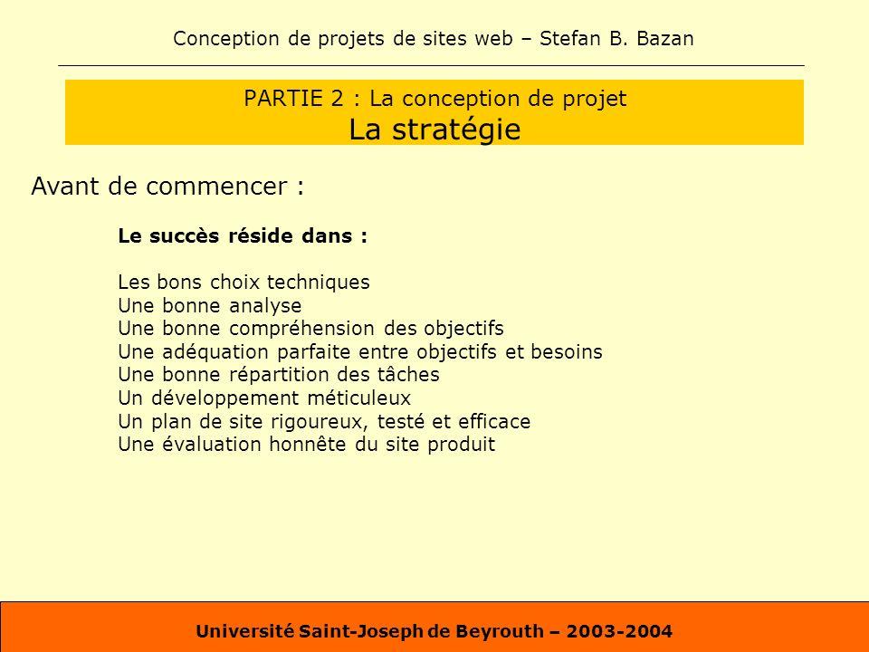Conception de projets de sites web – Stefan B. Bazan Université Saint-Joseph de Beyrouth – 2003-2004 PARTIE 2 : La conception de projet La stratégie A
