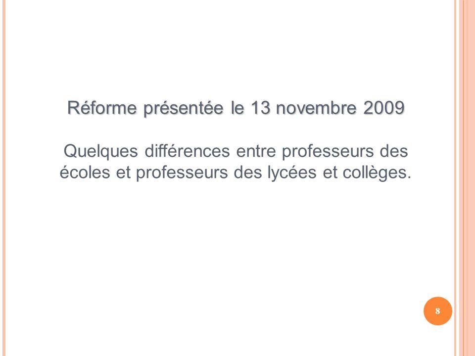 8 Réforme présentée le 13 novembre 2009 Quelques différences entre professeurs des écoles et professeurs des lycées et collèges.