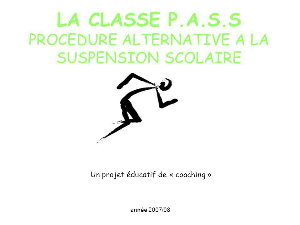 année 2007/08 LA CLASSE P.A.S.S PROCEDURE ALTERNATIVE A LA SUSPENSION SCOLAIRE Un projet éducatif de « coaching »