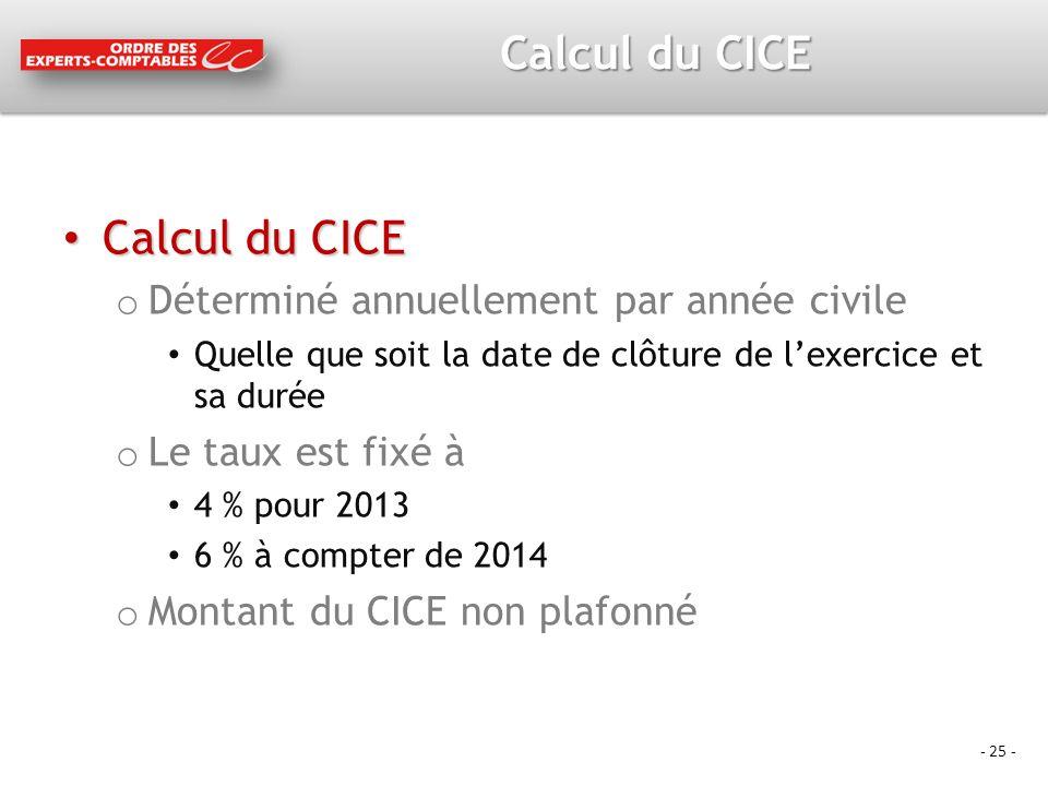 - 25 - Calcul du CICE Calcul du CICE Calcul du CICE o Déterminé annuellement par année civile Quelle que soit la date de clôture de lexercice et sa durée o Le taux est fixé à 4 % pour 2013 6 % à compter de 2014 o Montant du CICE non plafonné