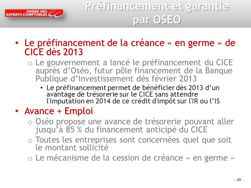 - 49 - Préfinancement et garantie par OSEO Le préfinancement de la créance « en germe » de CICE dès 2013 Le préfinancement de la créance « en germe » de CICE dès 2013 o Le gouvernement a lancé le préfinancement du CICE auprès dOséo, futur pôle financement de la Banque Publique dInvestissement dès février 2013 Le préfinancement permet de bénéficier dès 2013 dun avantage de trésorerie sur le CICE sans attendre l imputation en 2014 de ce crédit d impôt sur l IR ou lIS Avance + Emploi Avance + Emploi o Oséo propose une avance de trésorerie pouvant aller jusquà 85 % du financement anticipé du CICE o Toutes les entreprises sont concernées quel que soit le montant sollicité o Le mécanisme de la cession de créance « en germe »