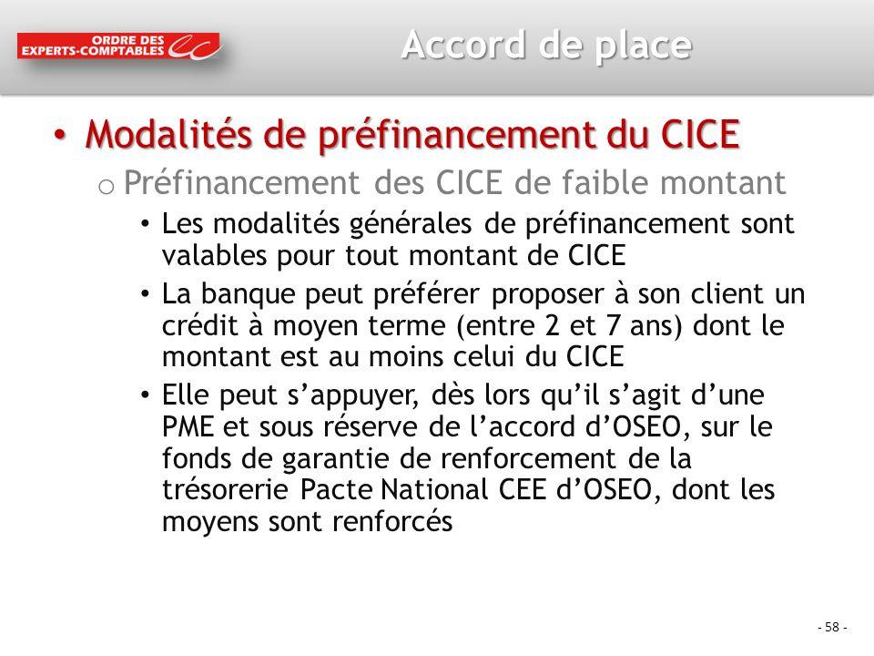 - 58 - Accord de place Modalités de préfinancement du CICE Modalités de préfinancement du CICE o Préfinancement des CICE de faible montant Les modalités générales de préfinancement sont valables pour tout montant de CICE La banque peut préférer proposer à son client un crédit à moyen terme (entre 2 et 7 ans) dont le montant est au moins celui du CICE Elle peut sappuyer, dès lors quil sagit dune PME et sous réserve de laccord dOSEO, sur le fonds de garantie de renforcement de la trésorerie Pacte National CEE dOSEO, dont les moyens sont renforcés