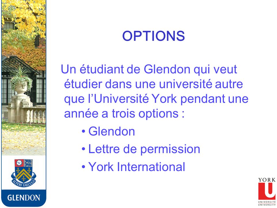 OPTIONS Un étudiant de Glendon qui veut étudier dans une université autre que lUniversité York pendant une année a trois options : Glendon Lettre de permission York International