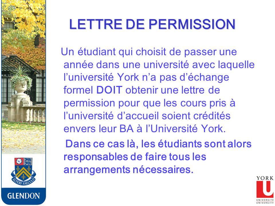 LETTRE DE PERMISSION Un étudiant qui choisit de passer une année dans une université avec laquelle luniversité York na pas déchange formel DOIT obtenir une lettre de permission pour que les cours pris à luniversité daccueil soient crédités envers leur BA à lUniversité York.