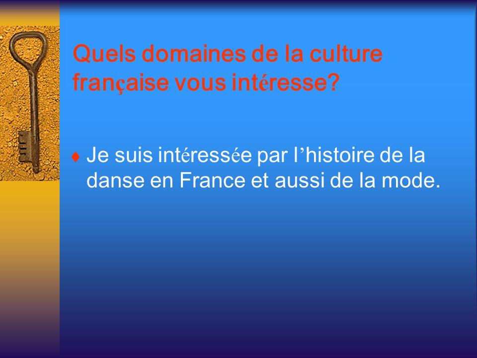 Quels domaines de la culture fran ç aise vous int é resse? Je suis int é ress é e par l histoire de la danse en France et aussi de la mode.