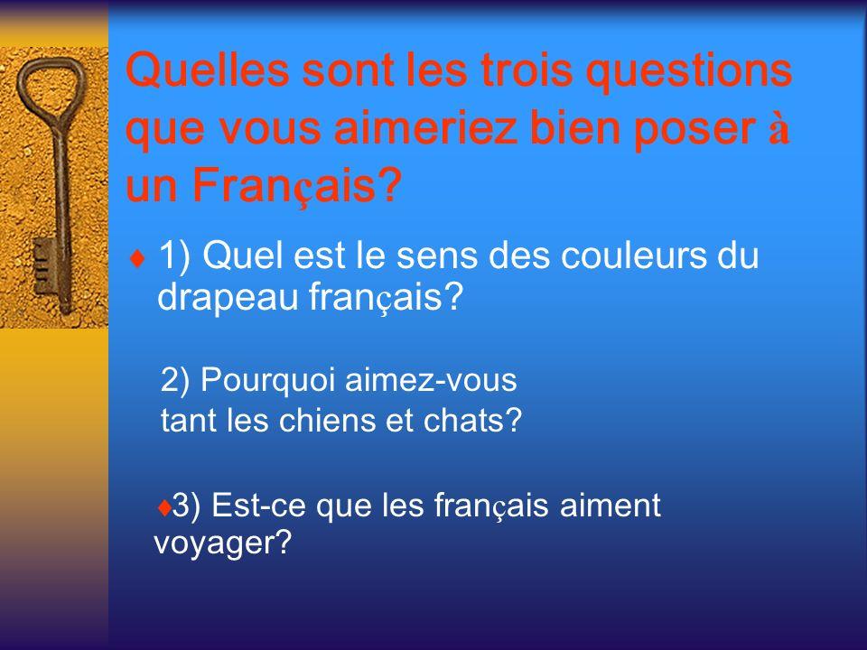 Quelles sont les trois questions que vous aimeriez bien poser à un Fran ç ais? 1) Quel est le sens des couleurs du drapeau fran ç ais? 2) Pourquoi aim