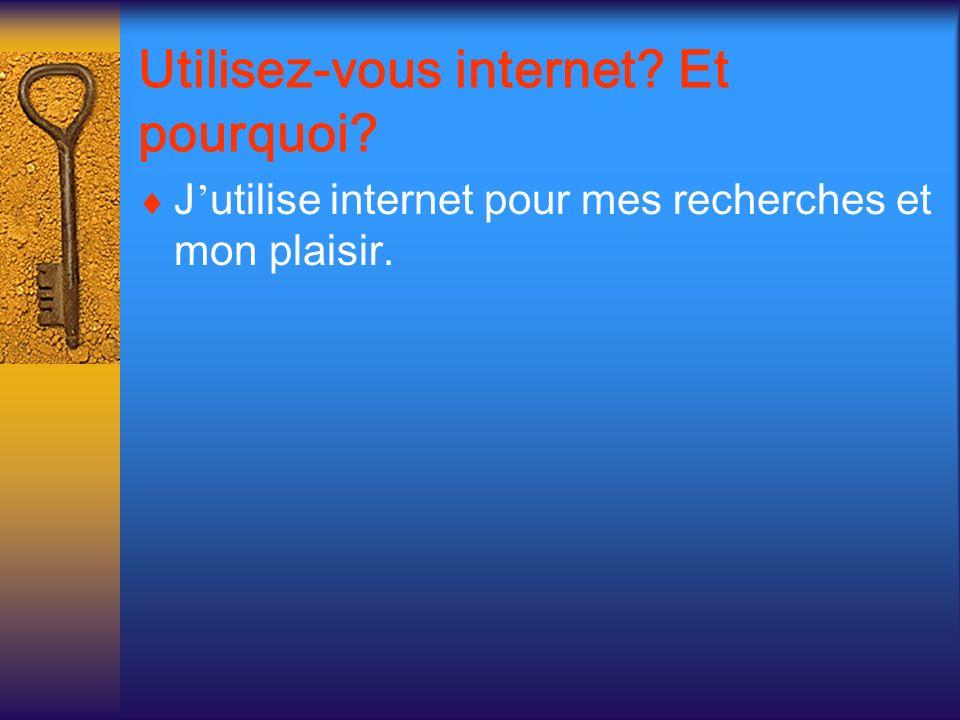 Utilisez-vous internet? Et pourquoi? J utilise internet pour mes recherches et mon plaisir.