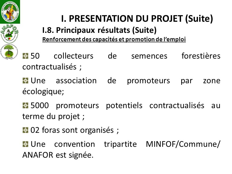 I. PRESENTATION DU PROJET (Suite) I.8. Principaux résultats (Suite) Renforcement des capacités et promotion de lemploi 50 collecteurs de semences fore