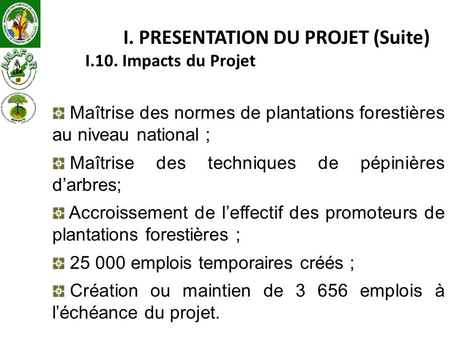 I. PRESENTATION DU PROJET (Suite) I.10. Impacts du Projet Maîtrise des normes de plantations forestières au niveau national ; Maîtrise des techniques