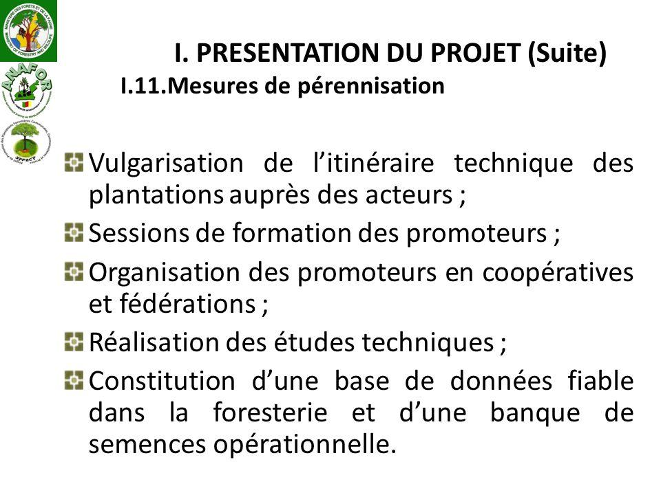 I. PRESENTATION DU PROJET (Suite) I.11.Mesures de pérennisation Vulgarisation de litinéraire technique des plantations auprès des acteurs ; Sessions d