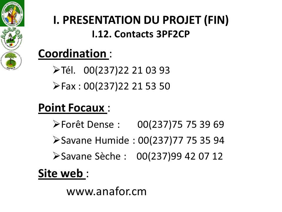 I. PRESENTATION DU PROJET (FIN) I.12. Contacts 3PF2CP Coordination : Tél. 00(237)22 21 03 93 Fax : 00(237)22 21 53 50 Point Focaux : Forêt Dense : 00(