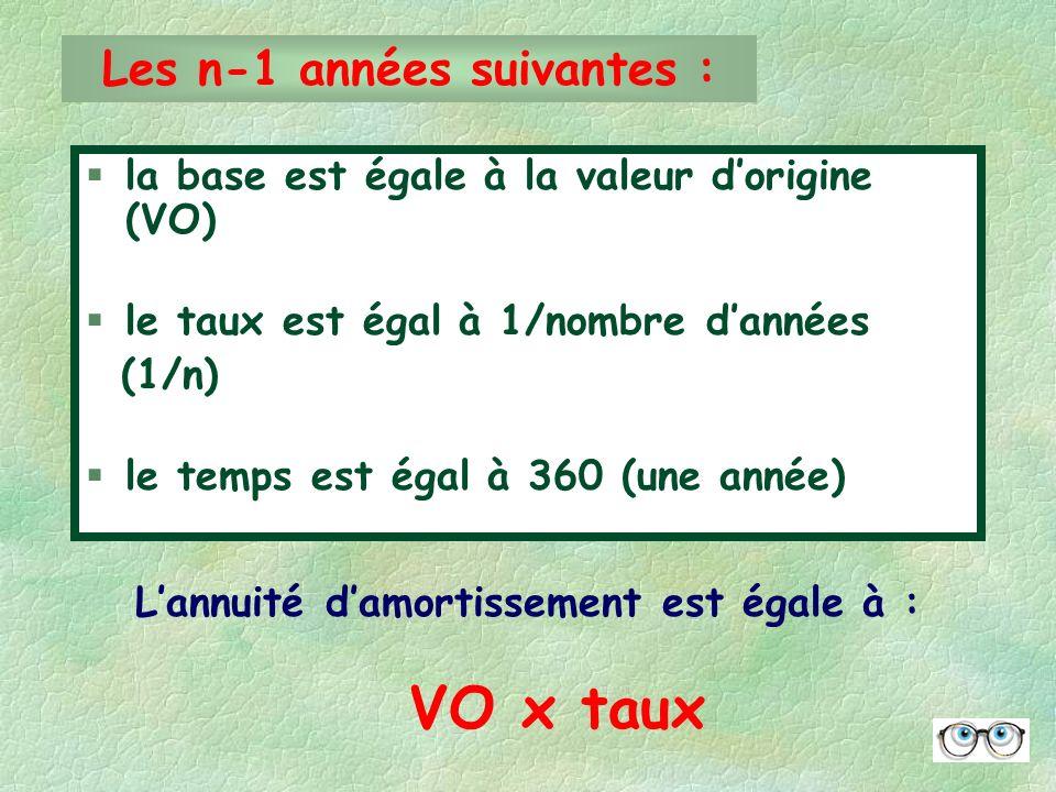 §la base est égale à la valeur dorigine (VO) §le taux est égal à 1/nombre dannées (1/n) §le temps est égal à 360 (une année) Les n-1 années suivantes : Lannuité damortissement est égale à : VO x taux