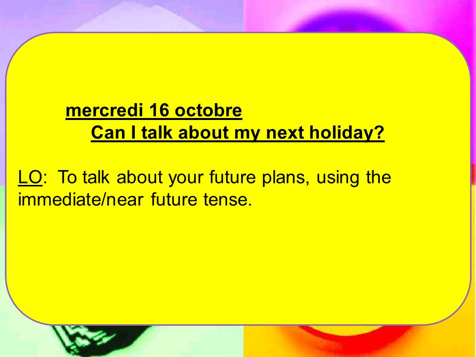 mercredi 16 octobre Can I talk about my next holiday? LO: To talk about your future plans, using the immediate/near future tense.