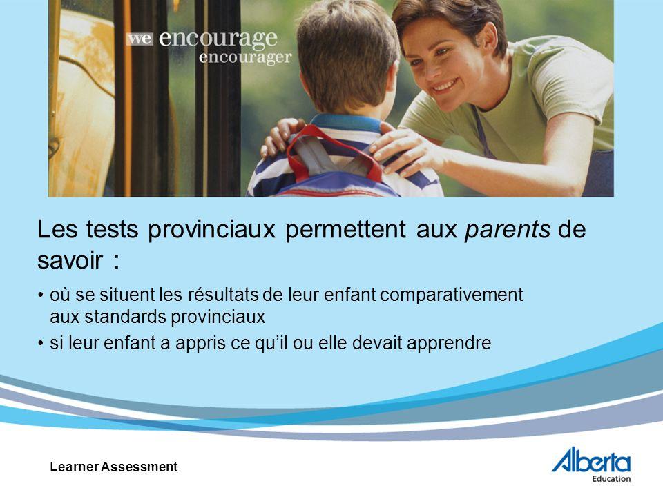 Les tests provinciaux permettent aux parents de savoir : où se situent les résultats de leur enfant comparativement aux standards provinciaux si leur enfant a appris ce quil ou elle devait apprendre Learner Assessment
