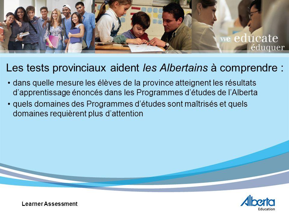 Les tests provinciaux aident les Albertains à comprendre : dans quelle mesure les élèves de la province atteignent les résultats dapprentissage énoncés dans les Programmes détudes de lAlberta quels domaines des Programmes détudes sont maîtrisés et quels domaines requièrent plus dattention Learner Assessment