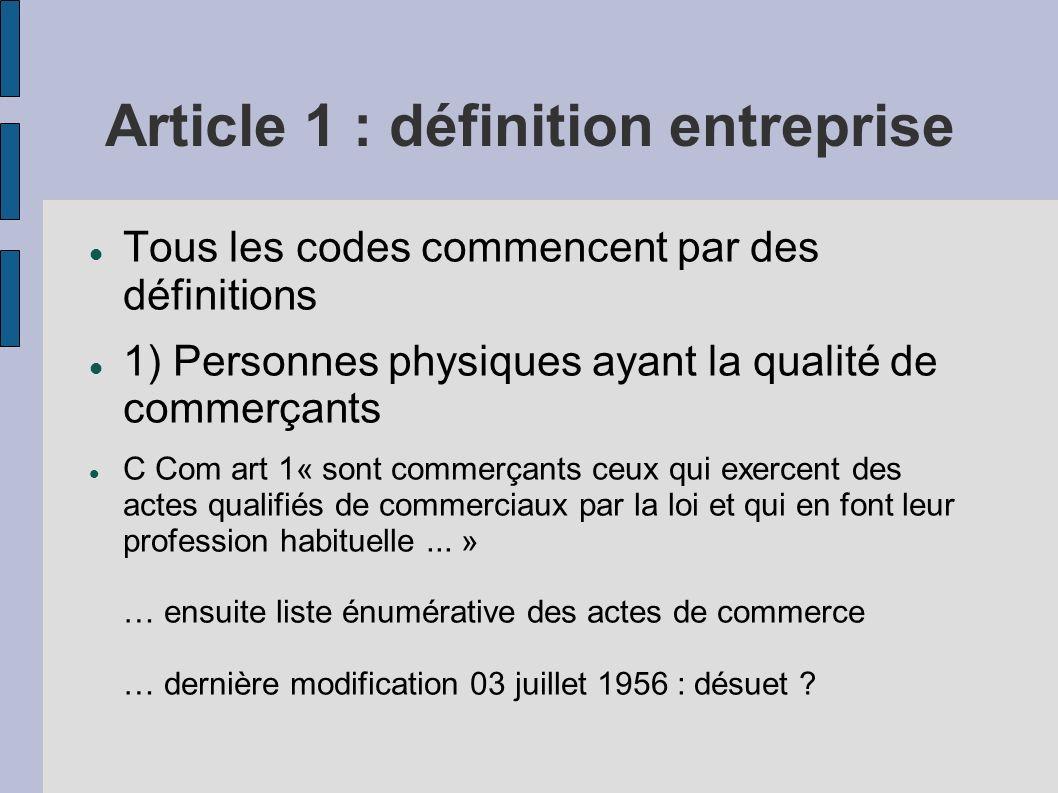 Article 1 : définition entreprise Tous les codes commencent par des définitions 1) Personnes physiques ayant la qualité de commerçants C Com art 1« so