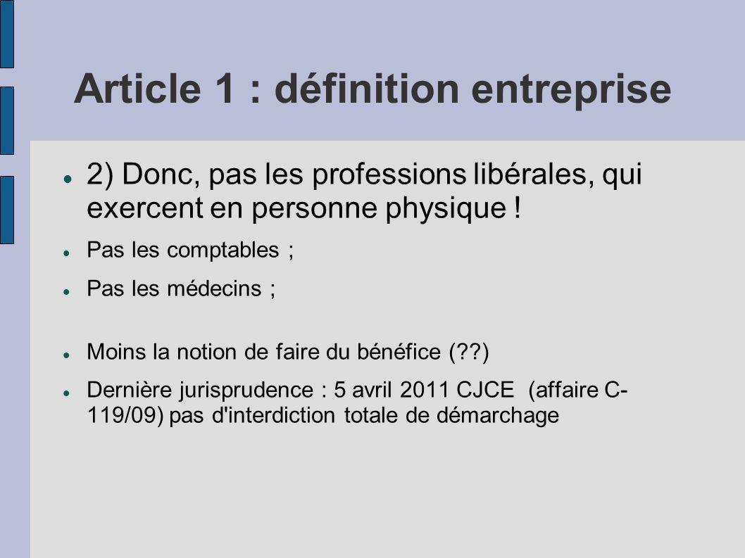 Article 1 : définition entreprise 2) Donc, pas les professions libérales, qui exercent en personne physique ! Pas les comptables ; Pas les médecins ;