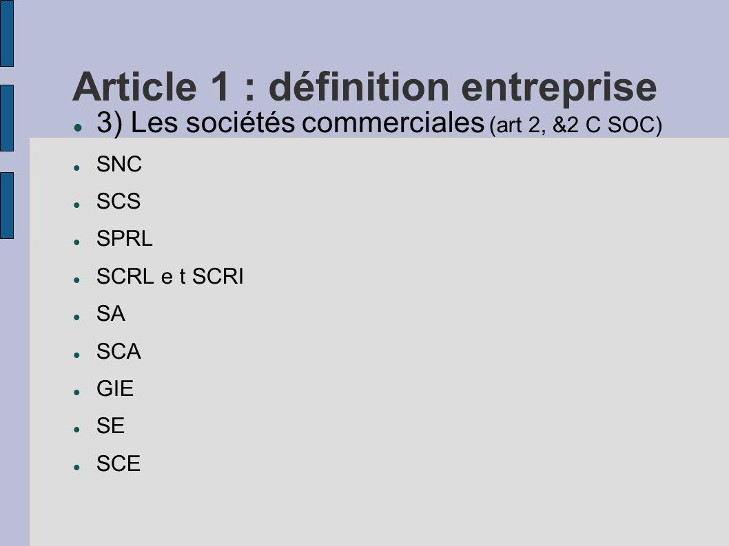 Article 1 : définition entreprise 3) Les sociétés commerciales (art 2, &2 C SOC) SNC SCS SPRL SCRL e t SCRI SA SCA GIE SE SCE