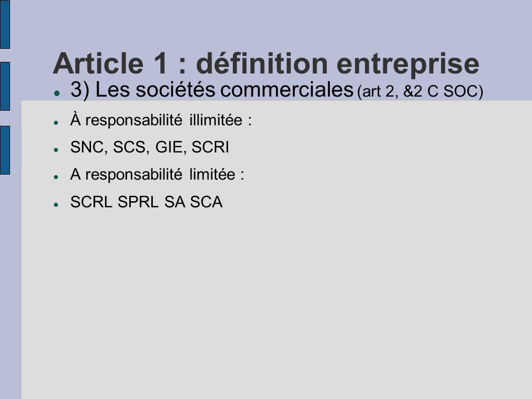 Article 1 : définition entreprise 3) Les sociétés commerciales (art 2, &2 C SOC) À responsabilité illimitée : SNC, SCS, GIE, SCRI A responsabilité lim