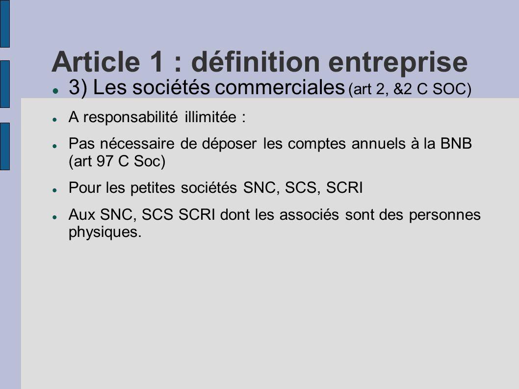Article 1 : définition entreprise 3) Les sociétés commerciales (art 2, &2 C SOC) A responsabilité illimitée : Pas nécessaire de déposer les comptes an