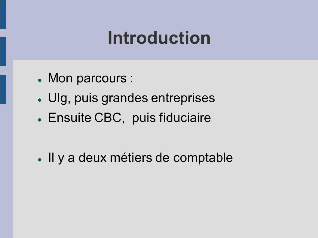 Introduction Mon parcours : Ulg, puis grandes entreprises Ensuite CBC, puis fiduciaire Il y a deux métiers de comptable