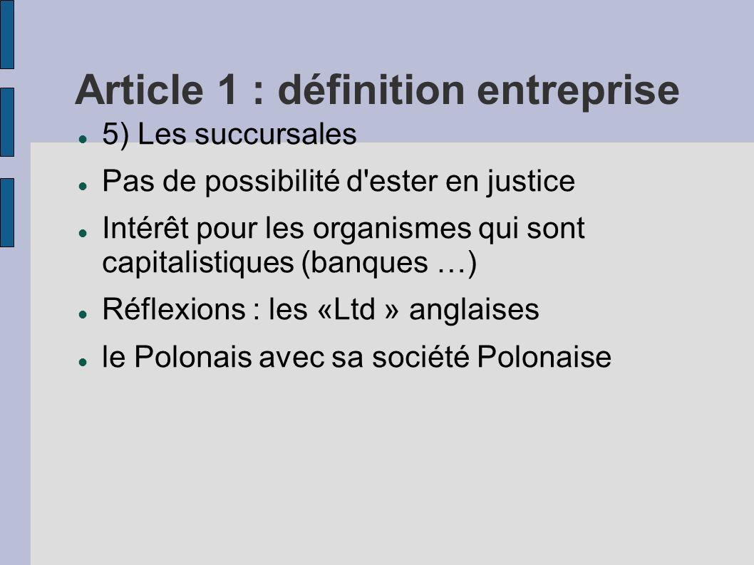 Article 1 : définition entreprise 5) Les succursales Pas de possibilité d'ester en justice Intérêt pour les organismes qui sont capitalistiques (banqu