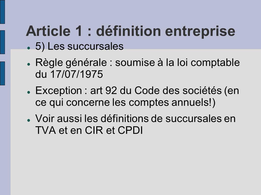 Article 1 : définition entreprise 5) Les succursales Règle générale : soumise à la loi comptable du 17/07/1975 Exception : art 92 du Code des sociétés