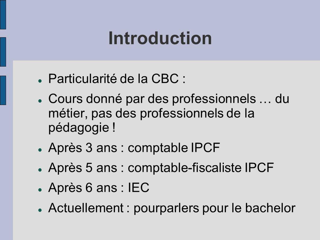 Introduction Particularité de la CBC : Cours donné par des professionnels … du métier, pas des professionnels de la pédagogie ! Après 3 ans : comptabl