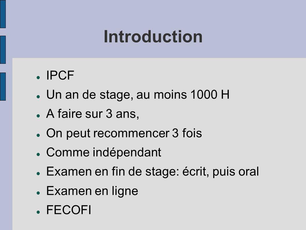 Introduction IPCF Un an de stage, au moins 1000 H A faire sur 3 ans, On peut recommencer 3 fois Comme indépendant Examen en fin de stage: écrit, puis
