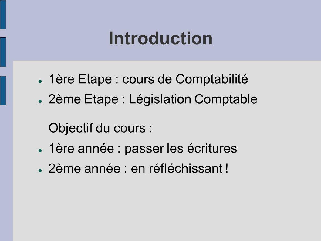 Introduction 1ère Etape : cours de Comptabilité 2ème Etape : Législation Comptable Objectif du cours : 1ère année : passer les écritures 2ème année :