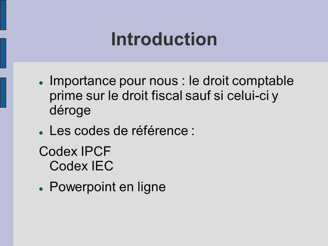 Introduction Importance pour nous : le droit comptable prime sur le droit fiscal sauf si celui-ci y déroge Les codes de référence : Codex IPCF Codex I