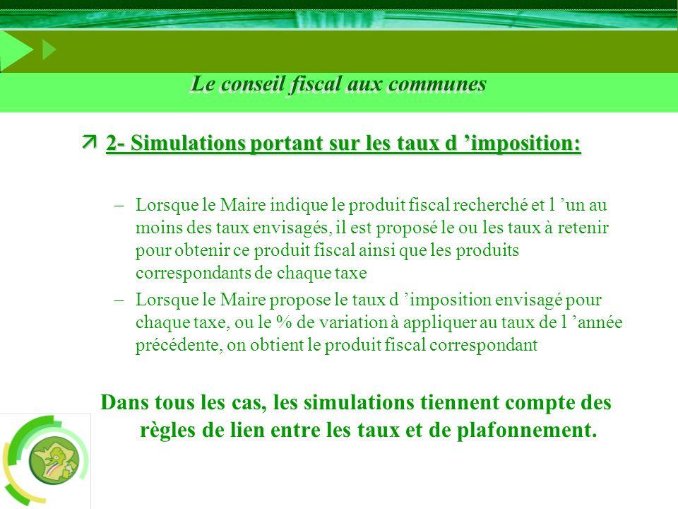 Le conseil fiscal aux communes ä2- Simulations portant sur les taux d imposition: –Lorsque le Maire indique le produit fiscal recherché et l un au moi