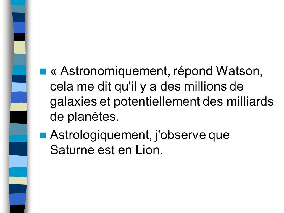 « Astronomiquement, répond Watson, cela me dit qu il y a des millions de galaxies et potentiellement des milliards de planètes.