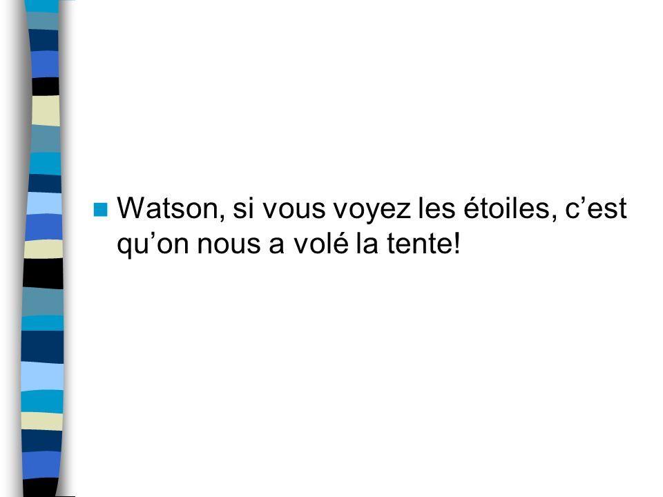 Watson, si vous voyez les étoiles, cest quon nous a volé la tente!